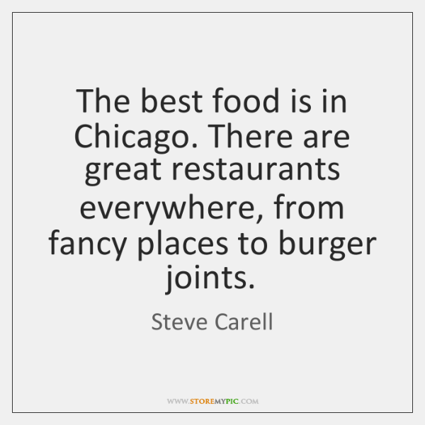 The best food is in Chicago. There are great restaurants everywhere, from ...