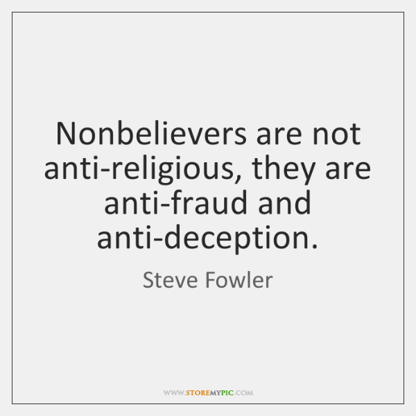 Nonbelievers are not anti-religious, they are anti-fraud and anti-deception.