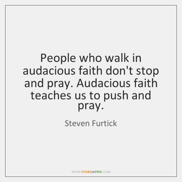 People who walk in audacious faith don't stop and pray. Audacious faith ...