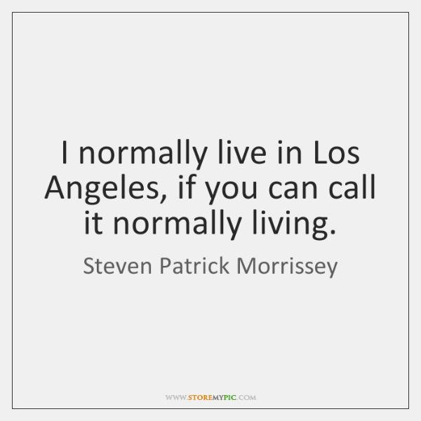 I normally live in Los Angeles, if you can call it normally ...