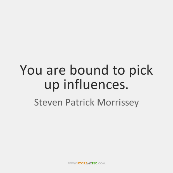 You are bound to pick up influences.