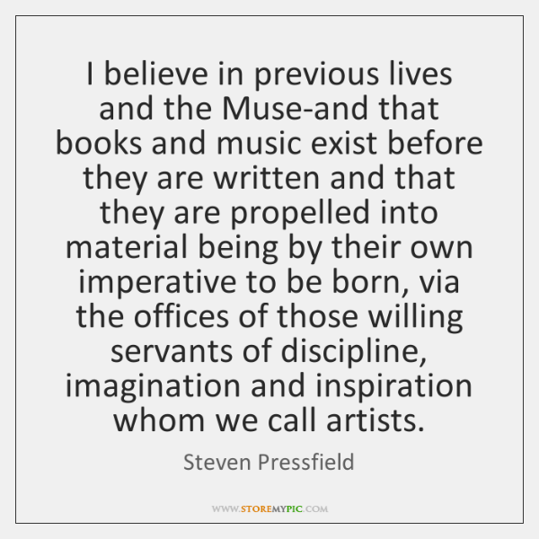 I believe in previous lives and the Muse-and that books and music ...