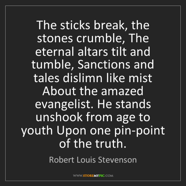 Robert Louis Stevenson: The sticks break, the stones crumble, The eternal altars...