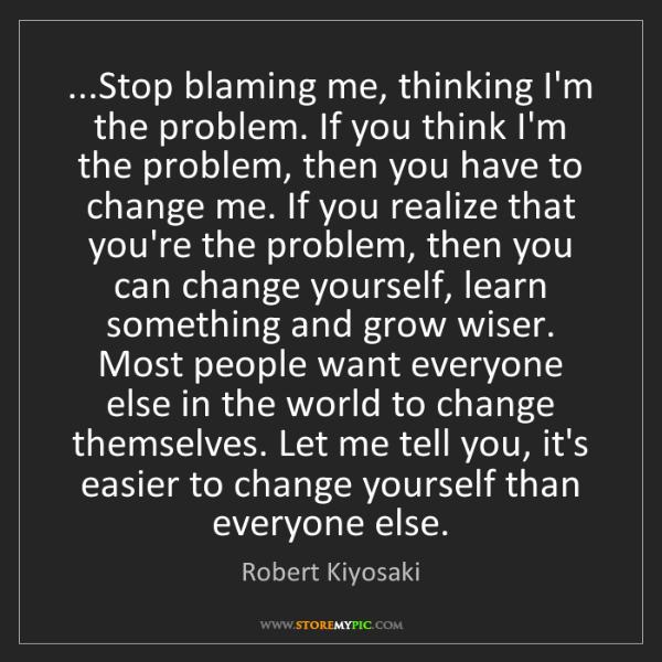 Robert Kiyosaki: ...Stop blaming me, thinking I'm the problem. If you...