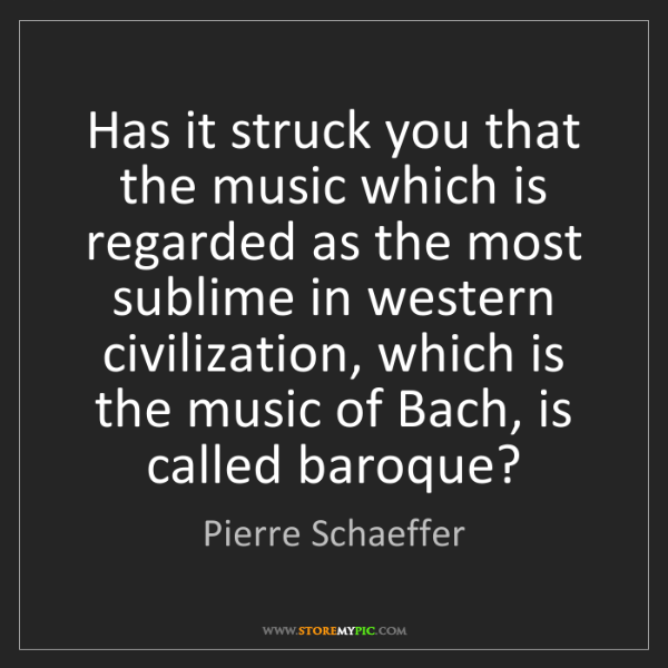 Pierre Schaeffer: Has it struck you that the music which is regarded as...