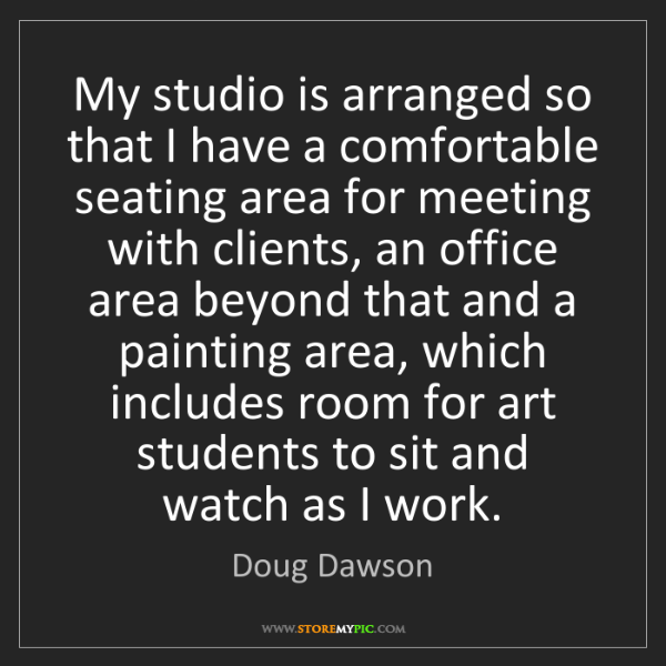 Doug Dawson: My studio is arranged so that I have a comfortable seating...