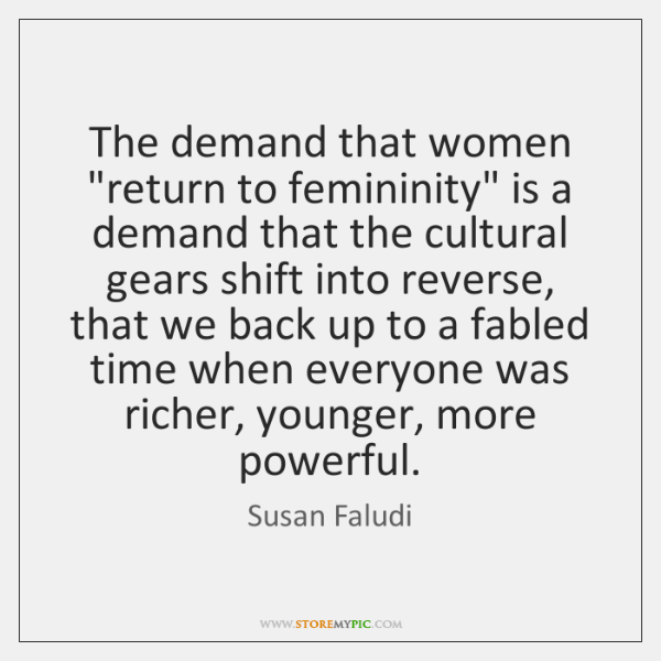 """The demand that women """"return to femininity"""" is a demand that the ..."""