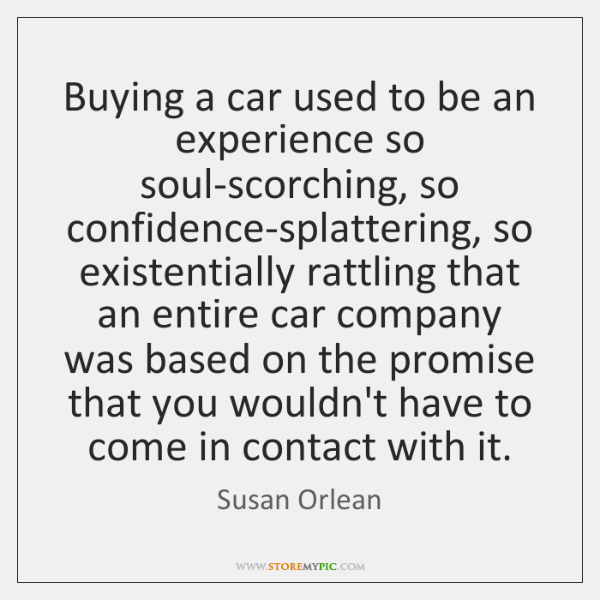 Buying a car used to be an experience so soul-scorching, so confidence-splattering, ...