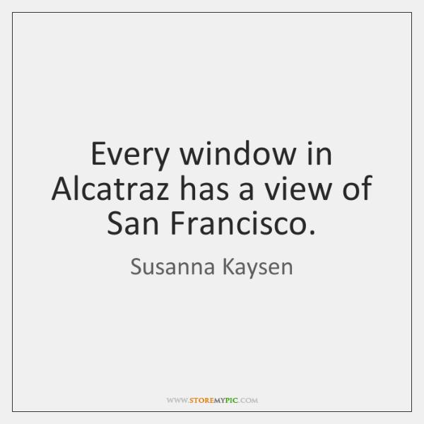 Every window in Alcatraz has a view of San Francisco.