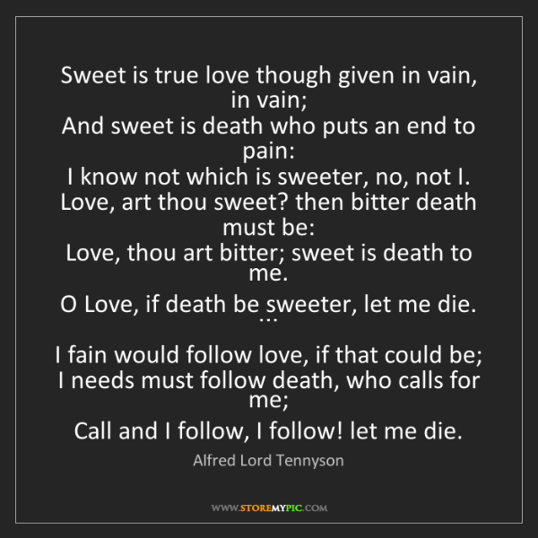 Alfred Lord Tennyson: Sweet is true love though given in vain, in vain;  And...