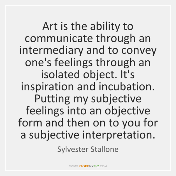 Art is the ability to communicate through an intermediary and to convey ...