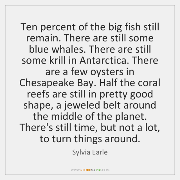 Ten percent of the big fish still remain. There are still some ...