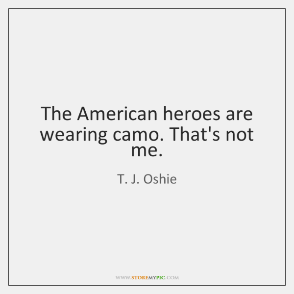 The American heroes are wearing camo. That's not me.