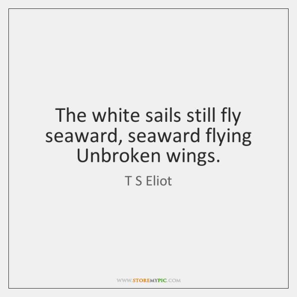 The White Sails Still Fly Seaward Seaward Flying Unbroken Wings