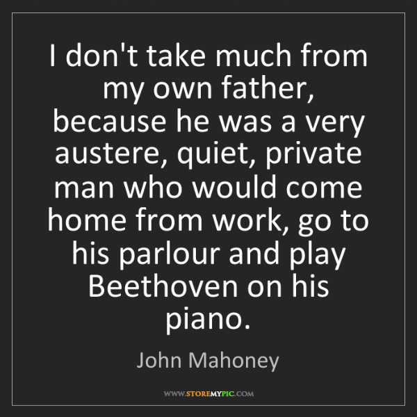 John Mahoney: I don't take much from my own father, because he was...