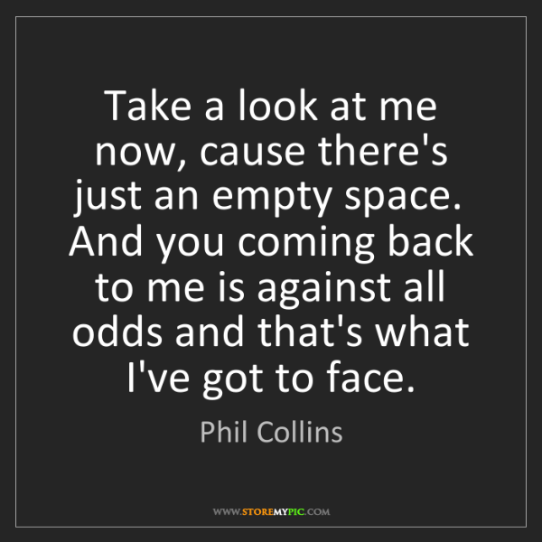Phil Collins: Take a look at me now, cause there's just an empty space....