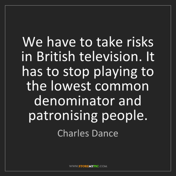 Charles Dance: We have to take risks in British television. It has to...