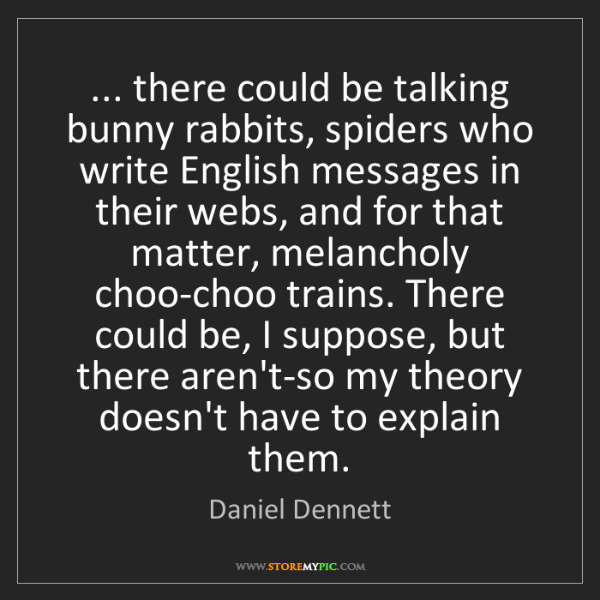 Daniel Dennett: ... there could be talking bunny rabbits, spiders who...