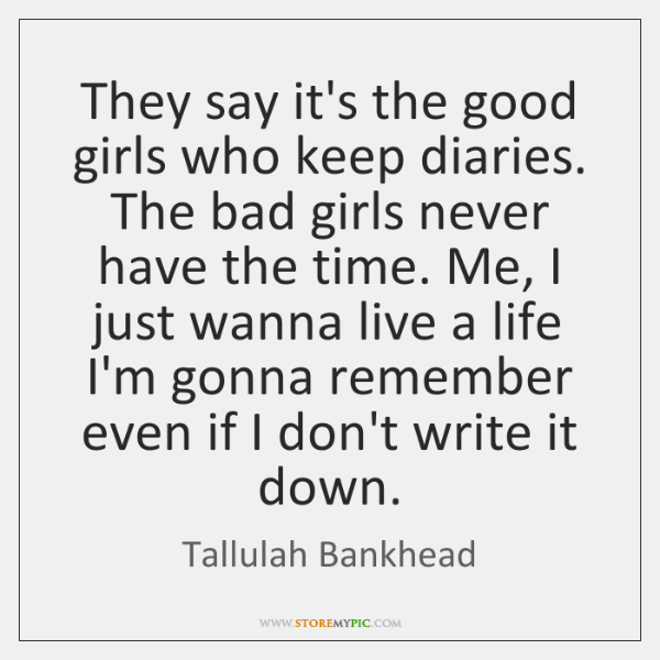 They say it's the good girls who keep diaries. The bad girls ...