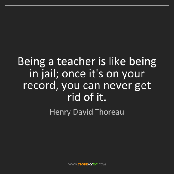Henry David Thoreau: Being a teacher is like being in jail; once it's on your...