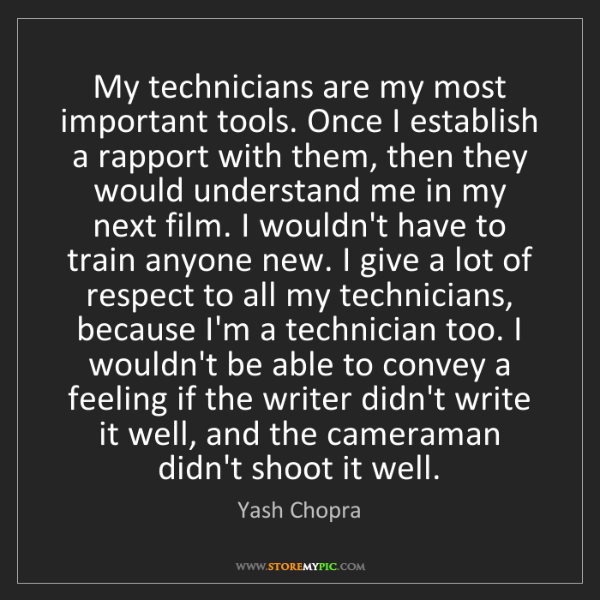 Yash Chopra: My technicians are my most important tools. Once I establish...