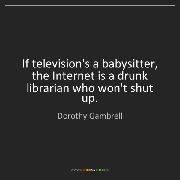 Dorothy Gambrell: If television's a babysitter, the Internet is a drunk...