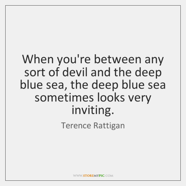 When you're between any sort of devil and the deep blue sea, ...