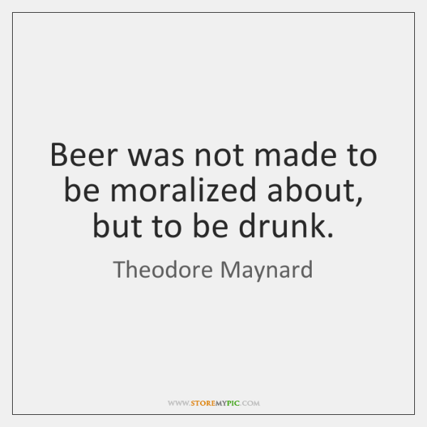 Beer was not made to be moralized about, but to be drunk.
