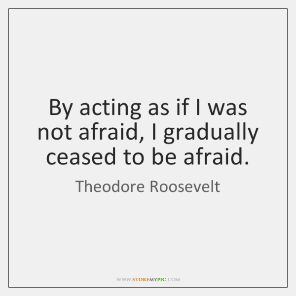 By acting as if I was not afraid, I gradually ceased to ...