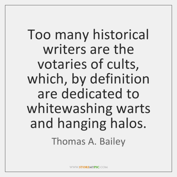 Too many historical writers are the votaries of cults, which, by definition ...