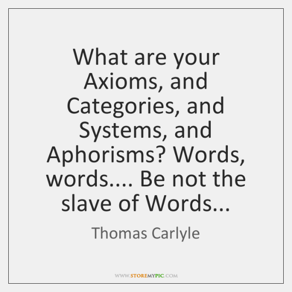 What are your Axioms, and Categories, and Systems, and Aphorisms? Words, words.... ...