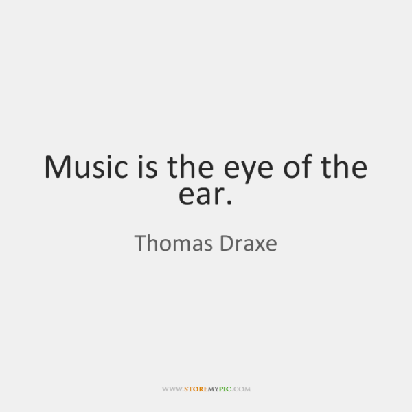 Music is the eye of the ear.