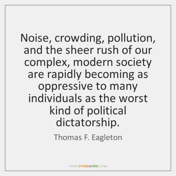 Noise, crowding, pollution, and the sheer rush of our complex, modern society ...