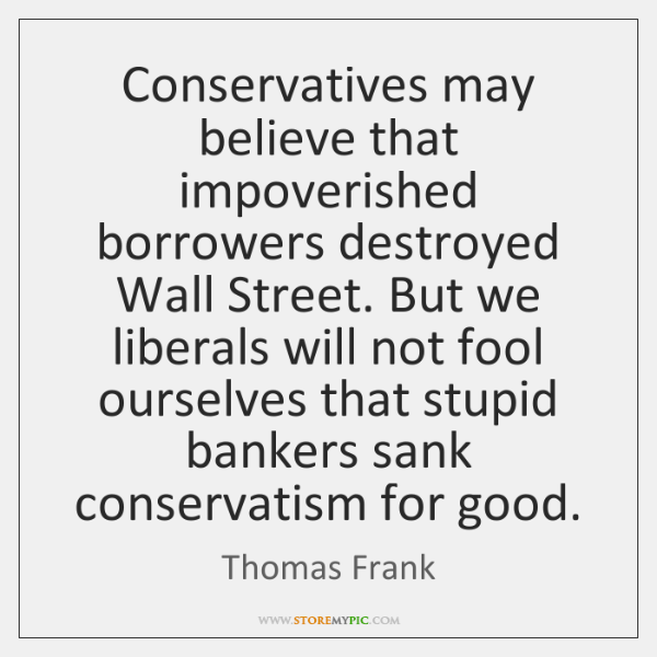 Conservatives may believe that impoverished borrowers destroyed Wall Street. But we liberals ...