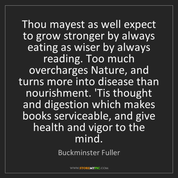 Buckminster Fuller: Thou mayest as well expect to grow stronger by always...