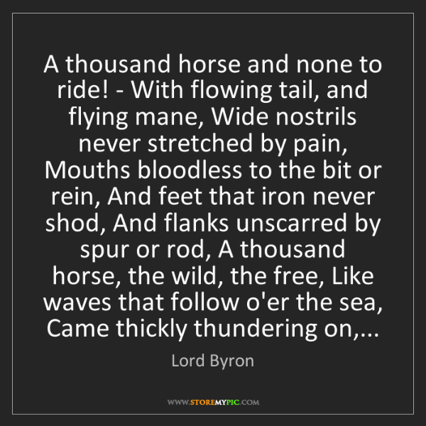 Lord Byron: A thousand horse and none to ride! - With flowing tail,...