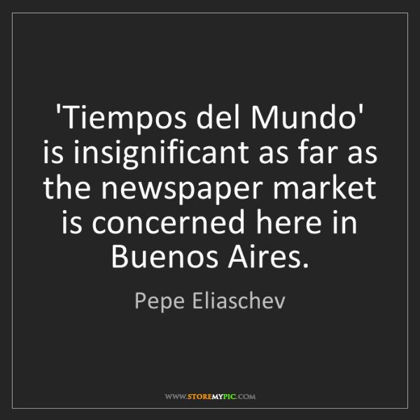 Pepe Eliaschev: 'Tiempos del Mundo' is insignificant as far as the newspaper...