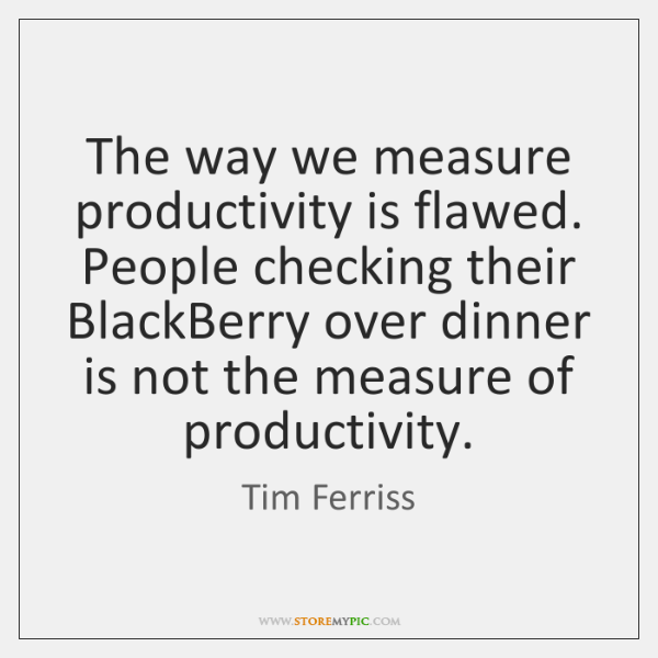 The way we measure productivity is flawed. People checking their BlackBerry over ...