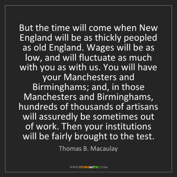 Thomas B. Macaulay: But the time will come when New England will be as thickly...