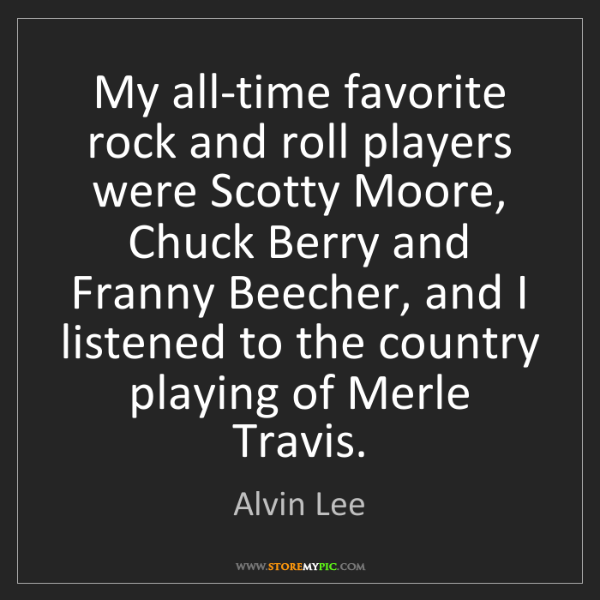 Alvin Lee: My all-time favorite rock and roll players were Scotty...