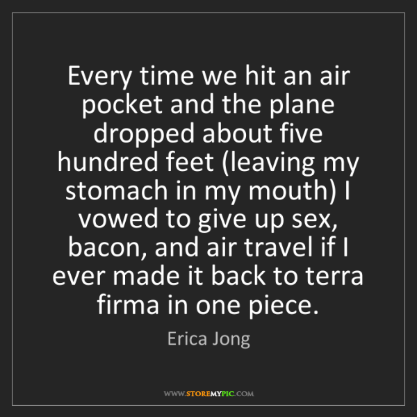 Erica Jong: Every time we hit an air pocket and the plane dropped...