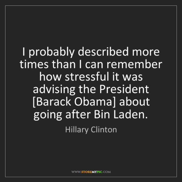 Hillary Clinton: I probably described more times than I can remember how...