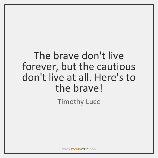 The brave don't live forever, but the cautious don't live at all. ...