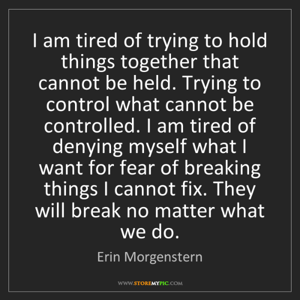 Erin Morgenstern: I am tired of trying to hold things together that cannot...