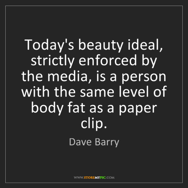 Dave Barry: Today's beauty ideal, strictly enforced by the media,...