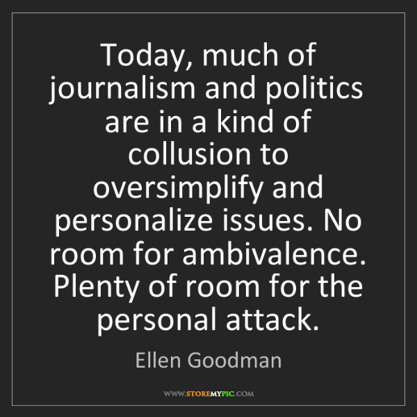 Ellen Goodman: Today, much of journalism and politics are in a kind...