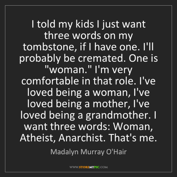 Madalyn Murray O'Hair: I told my kids I just want three words on my tombstone,...