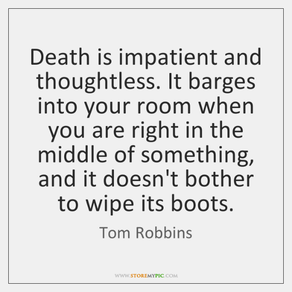 Death is impatient and thoughtless. It barges into your room when you ...