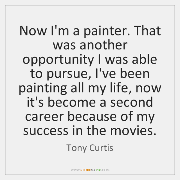 Now I'm a painter. That was another opportunity I was able to ...