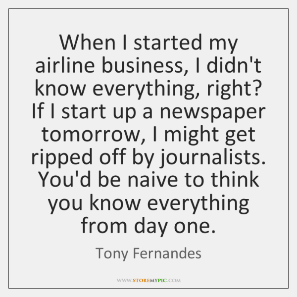 When I started my airline business, I didn't know everything, right? If ...